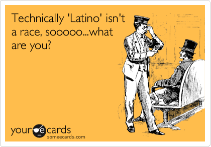 Technically 'Latino' isn't a race, sooooo...what are you?