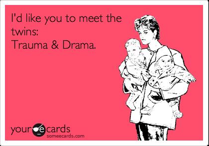 I'd like you to meet the twins: Trauma & Drama.