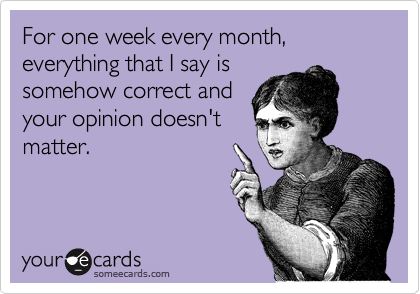 For one week every month, everything that I say is