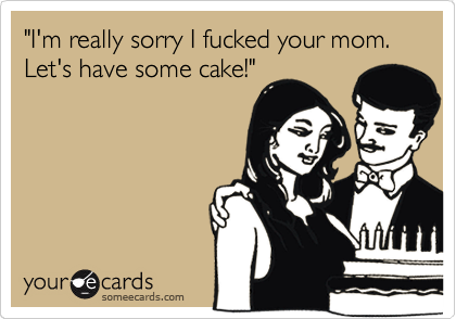 """I'm really sorry I fucked your mom. Let's have some cake!"""