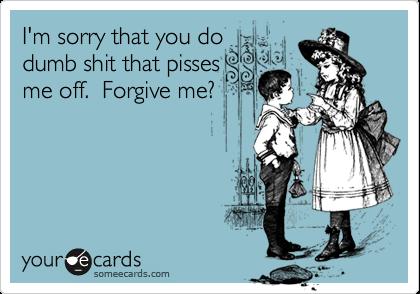 I'm sorry that you do dumb shit that pisses me off.  Forgive me?