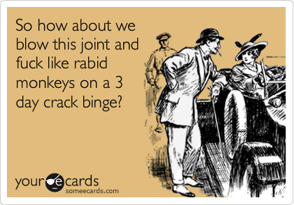 So how about we blow this joint and fuck like rabid monkeys on a 3 day crack binge?