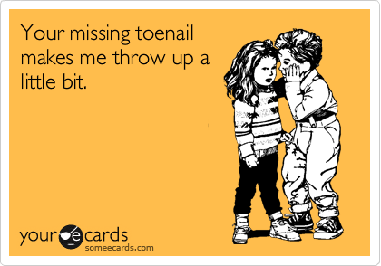Your missing toenail makes me throw up a little bit.