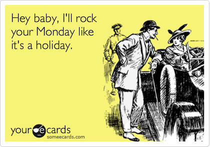 Hey baby, I'll rock your Monday like  it's a holiday.