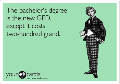 The bachelor's degree is the new GED, except it costs two-hundred grand.