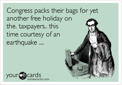 Congress packs their bags for yet another free holiday on the. taxpayers.. this time courtesy of an earthquake ....
