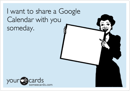 I want to share a Google Calendar with you someday.
