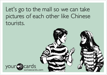 Let's go to the mall so we can take pictures of each other like Chinese tourists.