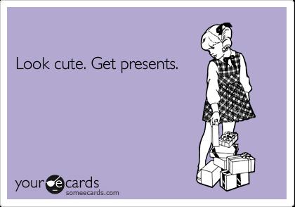 Look cute. Get presents.