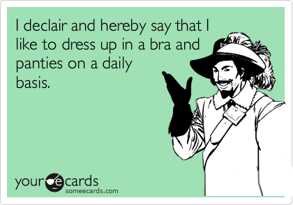 I declair and hereby say that I like to dress up in a bra and panties on a daily basis.