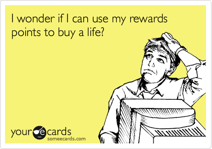 I wonder if I can use my rewards points to buy a life?