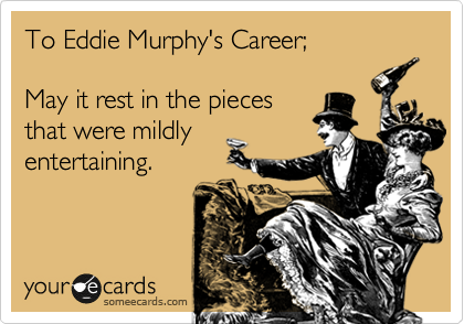 To Eddie Murphy's Career;  May it rest in the pieces that were mildly entertaining.