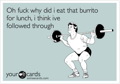 Oh fuck why did i eat that burrito for lunch, i think ive followed through