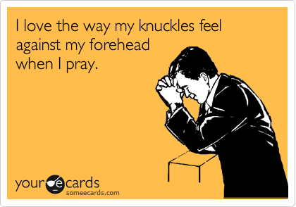 I love the way my knuckles feel against my forehead when I pray.