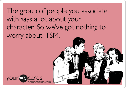 The group of people you associate with says a lot about your character. So we've got nothing to worry about. TSM.