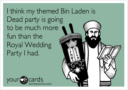 I think my themed Bin Laden is Dead party is going