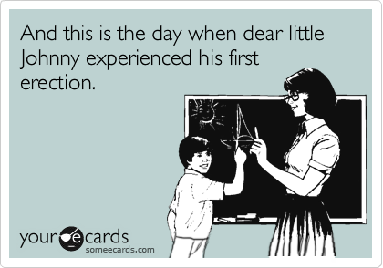 And this is the day when dear little Johnny experienced his first erection.