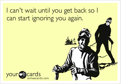I can't wait until you get back so I can start ignoring you again.