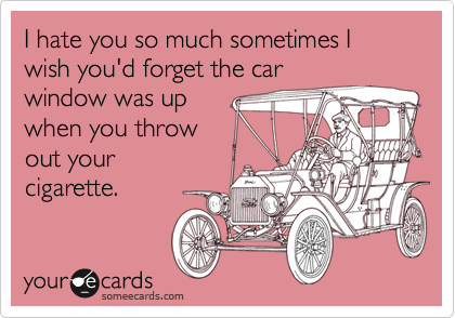 I hate you so much sometimes I wish you'd forget the car window was up when you threw out your cigarette.