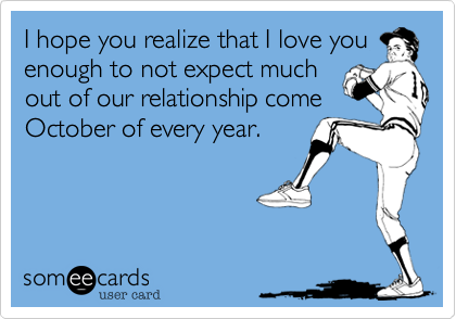 I hope you realize that I love you enough to not expect much out of our relationship come October of every year.