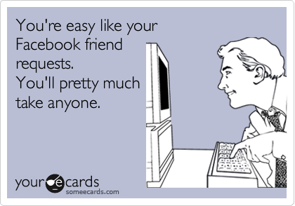You're easy like your  Facebook friend  requests. You'll pretty much take anyone.