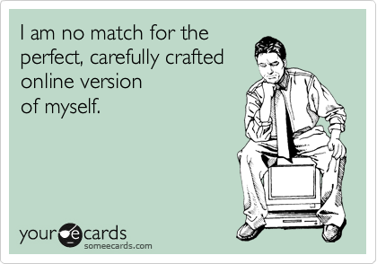 Funny Confession Ecard: I am no match for the perfect, carefully crafted online version of myself.