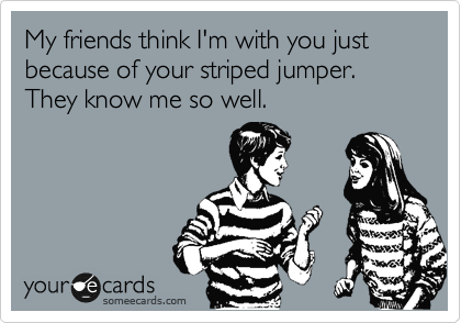 My friends think I'm with you just because of your striped jumper. They know me so well.