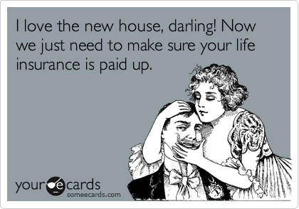 I love the new house, darling! Now we just need to make sure your life insurance is paid up.