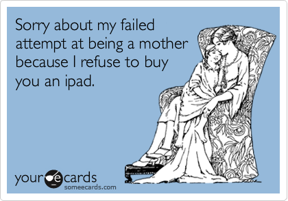 Sorry about my failed attempt at being a mother because I refuse to buy you an ipad.
