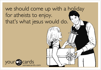we should come up with a holiday for atheists to enjoy. 