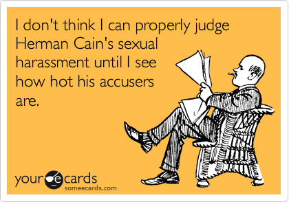 I don't think I can properly judge Herman Cain's sexual harassment until I see how hot his accusers are.