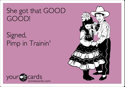 She got that GOOD GOOD!  Signed, Pimp in Trainin'