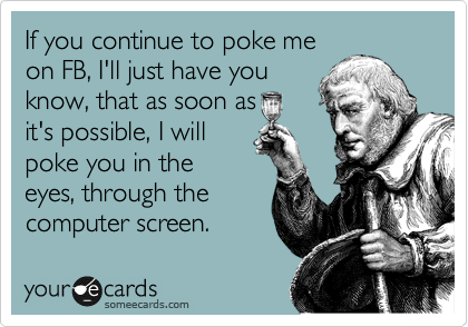 If you continue to poke me on FB, I'll just have you know, that as soon as it's possible, I will poke you in the eyes, through the computer screen.