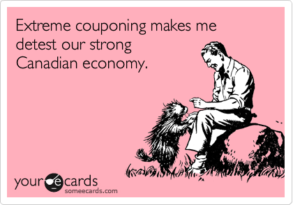 Extreme couponing makes me detest of our strong  Canadian economy.