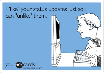 """I """"like"""" your status updates just so I can """"unlike"""" them."""