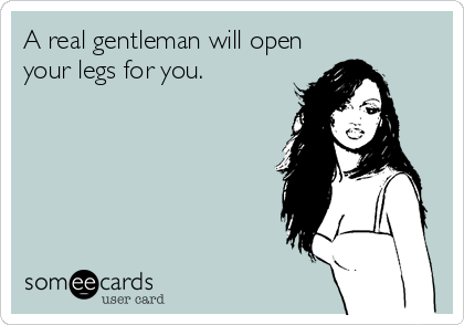A real gentleman will open your legs for you.