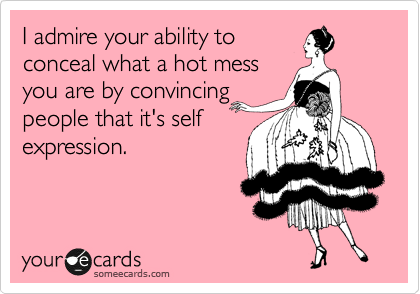 I admire your ability to conceal what a hot mess you are by convincing people that it's self expression.
