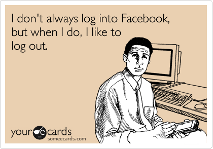 I don't always log in to Facebook, but when I do, I like to log out.