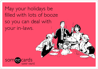 May your holidays be filled with lots of booze so you can deal with your in-laws.