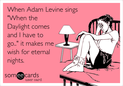 "When Adam Levine sings ""When the Daylight comes and I have to go.."" it makes me wish for eternal  nights."