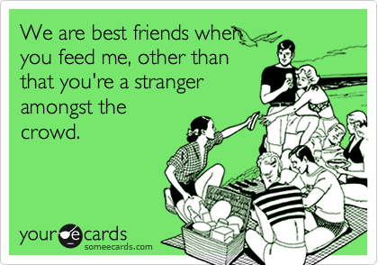 We are best friends when you feed me, other than that you're a stranger amongst the crowd.
