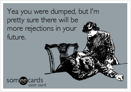 Yea you were dumped, but I'm pretty sure they'll be more rejections in your future.
