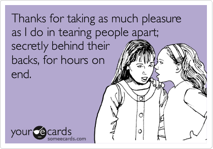 Thanks for taking as much pleasure as I do in tearing people apart; secretly behind their backs, for hours on end.