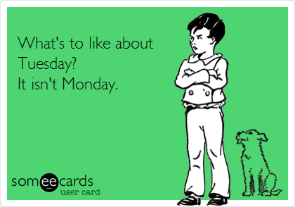 What's to like about  Tuesday? It isn't Monday.