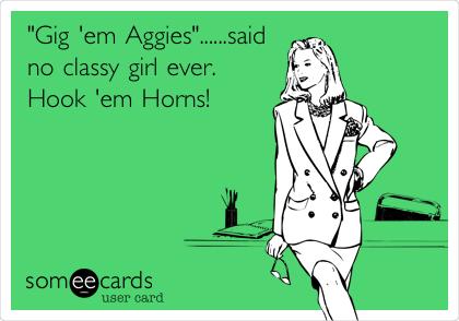 """""""Gig 'em Aggies""""......said no classy girl ever.  Hook 'em Horns!"""