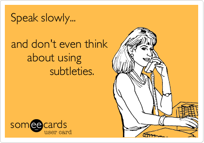 Speak slowly...  and don't even think      about using             subtleties.