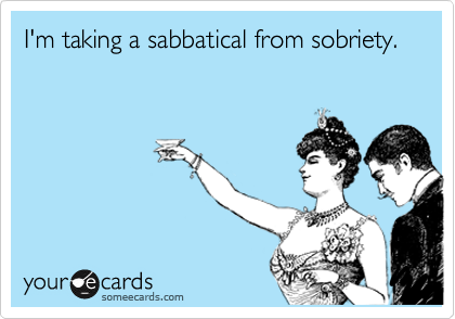 I'm taking a sabbatical from sobriety.