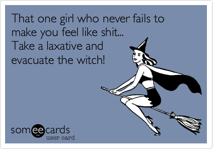 That one girl who never fails to make you feel like shit... Take a laxative and evacuate the witch!