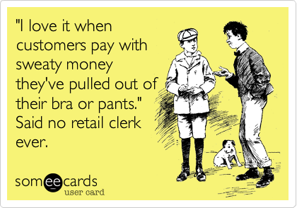 """""""I love it when customers pay with sweaty money they've pulled out of their bra or pants."""" Said no retail clerk ever."""