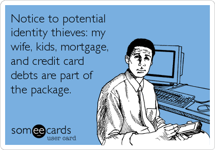 Notice to potential identity thieves: my wife, kids, mortgage, and credit card debts are part of the package.